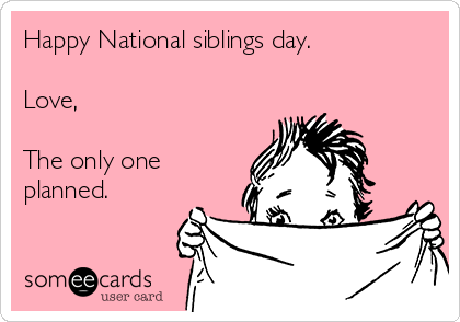Happy National siblings day.    Love,  The only one planned.
