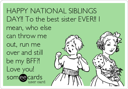 HAPPY NATIONAL SIBLINGS DAY!! To the best sister EVER!! I mean, who else can throw me out, run me over and still be my BFF?!  Love you!