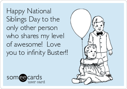 Happy National Siblings Day to the only other person who shares my level of awesome!  Love you to infinity Buster!!