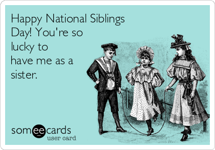Happy National Siblings Day! You're so lucky to have me as a sister.