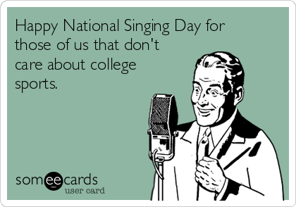 Happy National Singing Day for those of us that don't care about college sports.