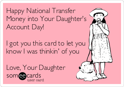 Happy National Transfer Money into Your Daughter's  Account Day!  I got you this card to let you know I was thinkin' of you  Love, Your Daughter ❤