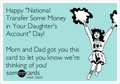 """Happy """"National Transfer Some Money in Your Daughter's Account"""" Day!  Mom and Dad got you this card to let you know we're thinking of you!"""