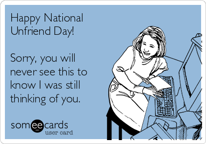 Happy National Unfriend Day!   Sorry, you will never see this to know I was still thinking of you.