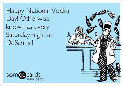 Happy National Vodka Day! Otherwise known as every Saturday night at DeSantis'!