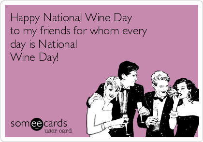 Happy National Wine Day to my friends for whom every day is National Wine Day!