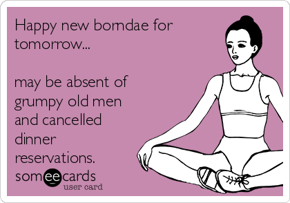 Happy new borndae for tomorrow...  may be absent of grumpy old men and cancelled dinner reservations.