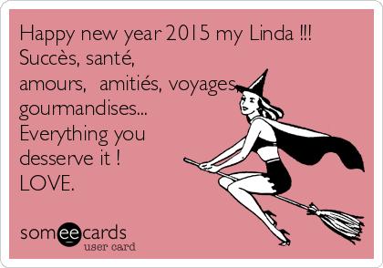 Happy new year 2015 my Linda !!! Succès, santé, amours,  amitiés, voyages, gourmandises... Everything you desserve it ! LOVE.