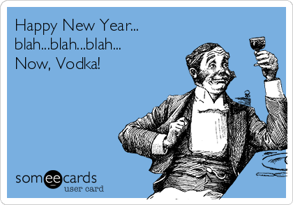 Happy New Year... blah...blah...blah... Now, Vodka!
