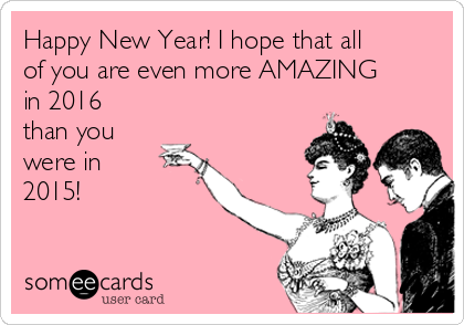Happy New Year! I hope that all of you are even more AMAZING in 2016 than you were in  2015!