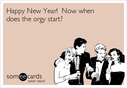 Happy New Year!  Now when does the orgy start?