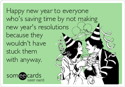 Happy new year to everyone who's saving time by not making new year's resolutions because they wouldn't have stuck them with anyway.