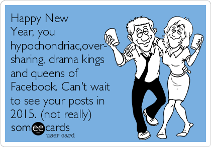 Happy New Year, you hypochondriac,over- sharing, drama kings and queens of Facebook. Can't wait to see your posts in 2015. (not really)