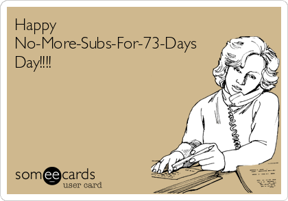 Happy No-More-Subs-For-73-Days Day!!!!