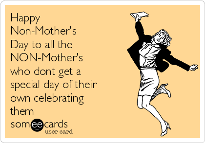 Happy Non-Mother's Day to all the NON-Mother's who dont get a special day of their own celebrating them