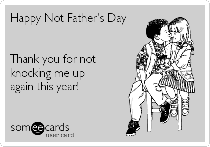 Happy Not Father's Day   Thank you for not knocking me up again this year!
