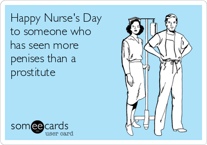 Happy Nurse's Day to someone who has seen more penises than a prostitute