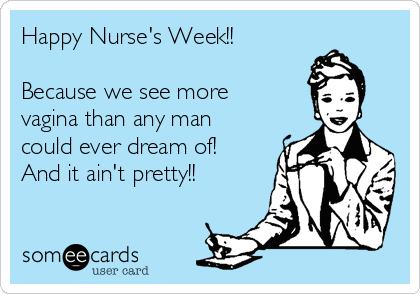 Happy Nurse's Week!!  Because we see more vagina than any man could ever dream of! And it ain't pretty!!