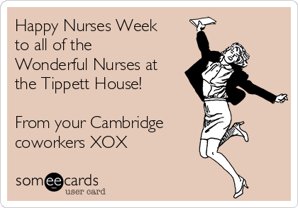 Happy Nurses Week to all of the Wonderful Nurses at the Tippett House!    From your Cambridge coworkers XOX