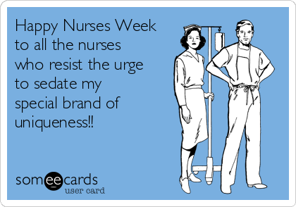 Happy Nurses Week to all the nurses who resist the urge to sedate my special brand of uniqueness!!