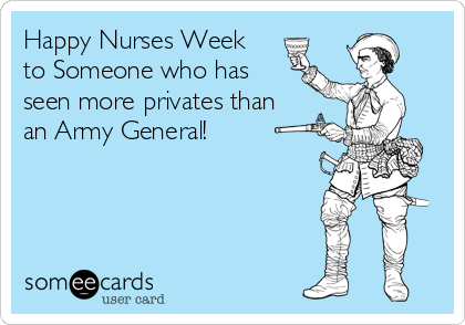 Happy Nurses Week to Someone who has seen more privates than an Army General!