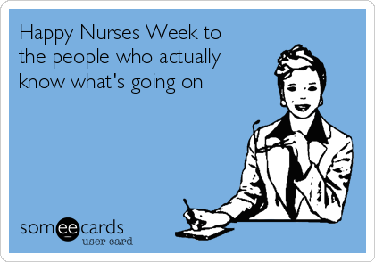 Happy Nurses Week to the people who actually know what's going on