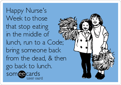 Happy Nurse's Week to those that stop eating in the middle of lunch, run to a Code; bring someone back from the dead, & then go back to lunch.
