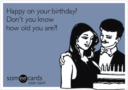 Happy on your birthday? Don't you know how old you are?!