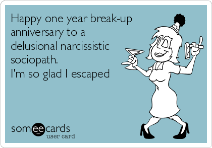Happy one year break-up anniversary to a delusional narcissistic sociopath. I'm so glad I escaped