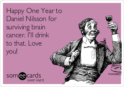 Happy One Year to Daniel Nilsson for surviving brain cancer. I'll drink to that. Love you!