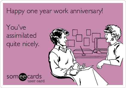 Happy one year work anniversary!  You've assimilated quite nicely.