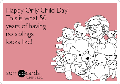 Happy Only Child Day!  This is what 50 years of having no siblings looks like!