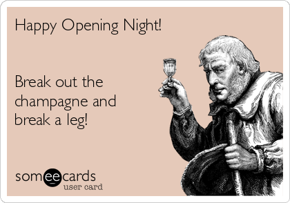 Happy Opening Night!   Break out the champagne and break a leg!