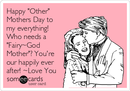 "Happy ""Other"" Mothers Day to my everything! Who needs a ""Fairy~God Mother""? You're our happily ever after! ~Love You"