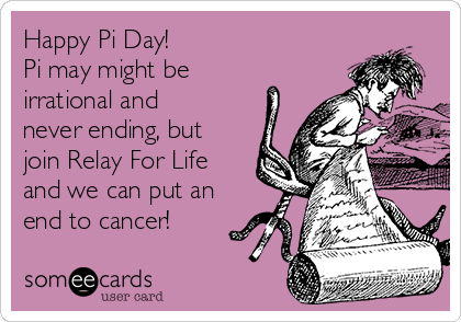 Happy Pi Day! Pi may might be irrational and never ending, but join Relay For Life and we can put an end to cancer!