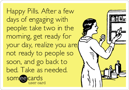 Happy Pills. After a few days of engaging with people: take two in the morning, get ready for your day, realize you are not ready to people so soon, and go back to bed. Take as needed.
