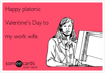 Happy platonic   Valentine's Day to  my work wife.