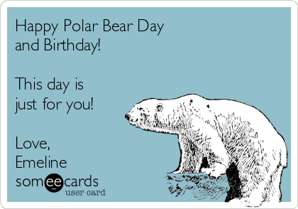 Happy Polar Bear Day and Birthday!  This day is just for you!  Love, Emeline