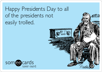 Happy Presidents Day to all of the presidents not easily trolled.