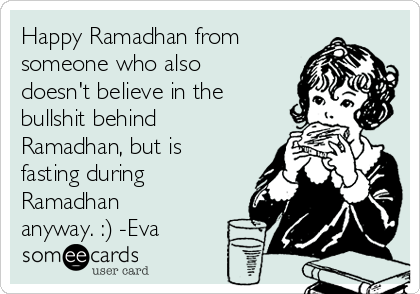 Happy Ramadhan from someone who also doesn't believe in the bullshit behind Ramadhan, but is fasting during Ramadhan anyway. :) -Eva