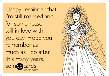 Happy reminder that I'm still married and for some reason still in love with you day. Hope you remember as much as I do after this many years.