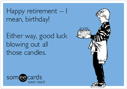 Happy retirement -- I mean, birthday!   Either way, good luck blowing out all those candles.