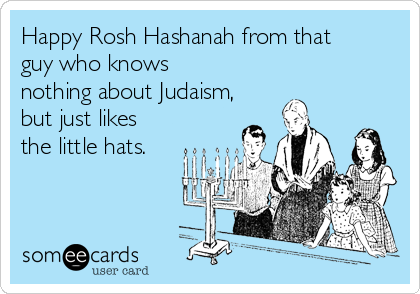 Happy Rosh Hashanah from that guy who knows nothing about Judaism, but just likes the little hats.