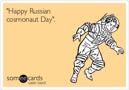 """Happy Russian cosmonaut Day""."