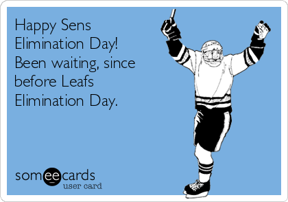 Happy Sens Elimination Day! Been waiting, since before Leafs Elimination Day.