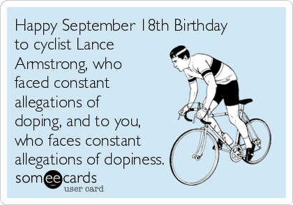 Happy September 18th Birthday to cyclist Lance Armstrong, who faced constant allegations of doping, and to you, who faces constant allegations of dopiness.