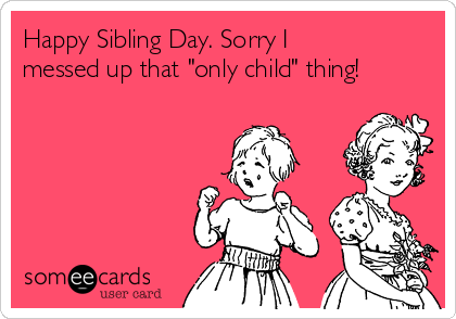 "Happy Sibling Day. Sorry I messed up that ""only child"" thing!"