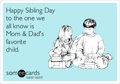 Happy Sibling Day To The One We All Know Is Mom Dad S Favorite Child Family Ecard