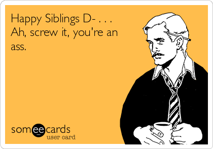 Happy Siblings D- . . . Ah, screw it, you're an ass.