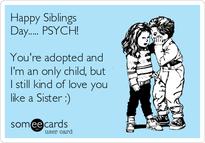 Happy Siblings Day..... PSYCH!  You're adopted and I'm an only child, but I still kind of love you like a Sister :)